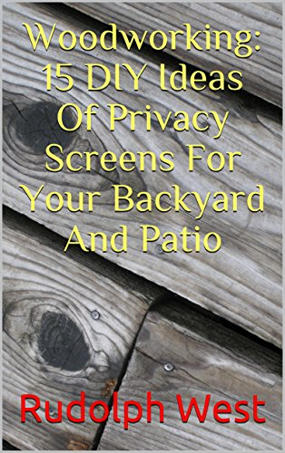 Woodworking: 15 DIY Ideas Of Privacy Screens For Your Backyard And Patio by [West, Rudolph ]