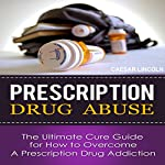 Prescription Drug Abuse: The Ultimate Cure Guide for How to Overcome a Prescription Drug Addiction | Caesar Lincoln