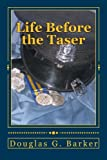 Life Before the Taser, Douglas G. Barker, 1469954478
