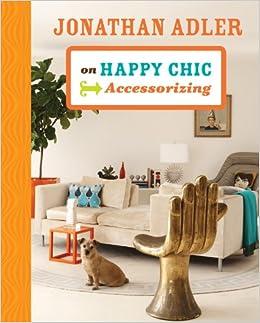 Jonathan Adler On Happy Chic Accessorizing Jonathan Adler