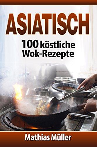 Asiatisch: 100 köstliche Wok-Rezepte (Asiatisch ) (German Edition) by Mathias Müller