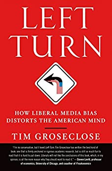 Left Turn: How Liberal Media Bias Distorts the American Mind by [Groseclose PhD, Tim]