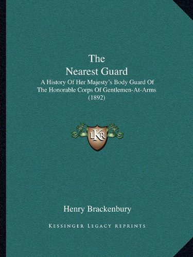 The Nearest Guard: A History Of Her Majesty's Body Guard Of The Honorable Corps Of Gentlemen-At-Arms (1892) pdf epub