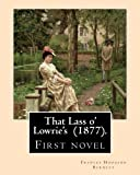 That Lass o' Lowrie's  (1877).  By: Frances Hodgson Burnett: First novel by the author of The Little Princess, The Secret Garden and Little Lord Fauntleroy.