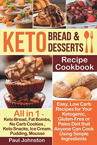 Keto Bread and Keto Desserts Recipe Cookbook: Easy, Low Carb Recipes for Your Ketogenic, Gluten-Free or Paleo Diet that Anyone Can Cook Using Simple ... Keto Snacks, Ice Cream, Pudding, Mousse by Independently published