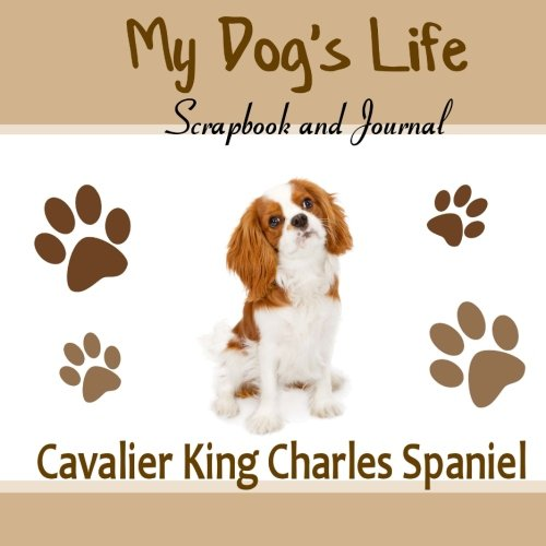 My Dog's Life Scrapbook and Journal Cavalier King Charles Spaniel: Photo Journal, Keepsake Book and Record Keeper for your dog (King Charles Cavalier Book)