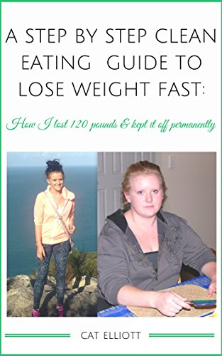 A Step by Step Clean Eating Guide to Lose Weight Fast: how I lost 120 pounds and...