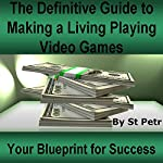 The Definitive Guide to Making a Living Playing Video Games: Your Blueprint for Making Money Following Your Passion for Gaming |  St Petr