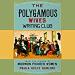 The Polygamous Wives Writing Club: From the Diaries of Mormon Pioneer Women | Paula Kelly Harline