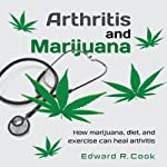 Arthritis and Marijuana: How Marijuana, Diet, and Exercise Can Heal Arthritis | Edward R. Cook