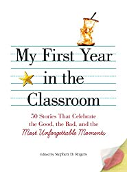 My First Year in the Classroom: 50 Stories That Celebrate the Good, the Bad, and the Most Unforgettable Moments