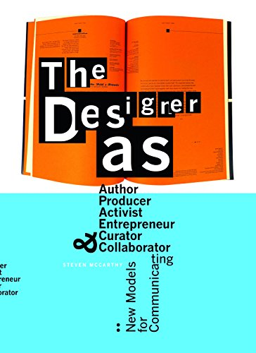 The Designer as...: Author, Producer, Activist, Entrepeneur, Curator, and Collaborator: New Models for Communicating