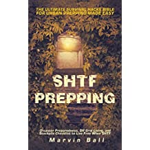 SHTF Prepping: The Ultimate Survival Hacks Bible for Urban Prepping Made Easy; Disaster Preparedness, Off Grid Living, and Stockpile Checklist to Live Free When SHTF