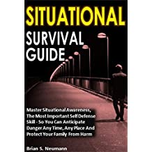 Situational Survival Guide: Master Situational Awareness, The Most Important Self Defense Skill - So You Can Anticipate Danger Any Time, Any Place And Protect Your Family From Harm