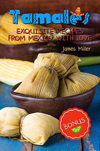 Tamales: Exquisite recipes from Mexico with Love by James Miller