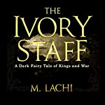 The Ivory Staff: A Dark Fairy Tale of Kings and War | M Lachi