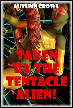 Taken by the Tentacle Alien: A Monster Sex Erotica Story by [Crowl, Autumn]