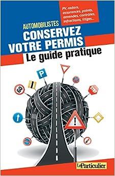 Automobilistes, conservez votre permis - Le guide pratique: PV, radars, assurances, points, amendes, contrôles, infractions, litiges...