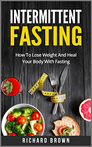 Intermittent Fasting: How To Lose Weight And Heal Your Body With Fasting (Intermittent Fasting, Weight Loss and Health)