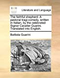 The Faithful Shepherd a Pastoral Tragi-Comedy, Written in Italian, by the Celebrated Signor Cavalier Guarini Translated into English, Battista Guarini, 1170135366