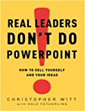 img - for Real Leaders Don't Do PowerPoint: How to Sell Yourself and Your Ideas by Witt Christopher Fetherling Dale (2009-02-03) Hardcover book / textbook / text book
