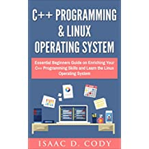 C++ and Linux Operating System 2 Bundle Manuscript  Essential Beginners Guide on Enriching Your C++ Programming Skills and Learn the Linux Operating System