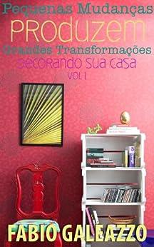 Pequenas mudanças produzem grandes transformações - Decorando sua Casa vol. 1 por [Galeazzo, Fabio]