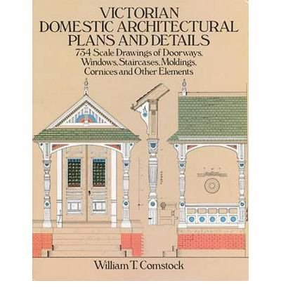 By William T. Comstock Victorian Domestic Architectural Plans and Details: 734 Scale Drawings of Doorways, Windows, Stairca (New edition)