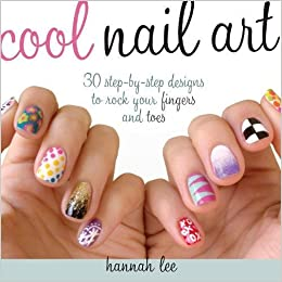 Cool nail art 30 step by step designs to rock your fingers and cool nail art 30 step by step designs to rock your fingers and toes hannah lee 0074962017345 amazon books prinsesfo Choice Image