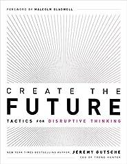 Create the Future: Tactics for Disruptive Thinking