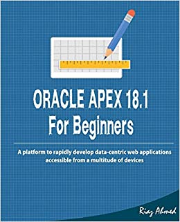 Oracle APEX 18 1 For Beginners: A platform to rapidly develop data