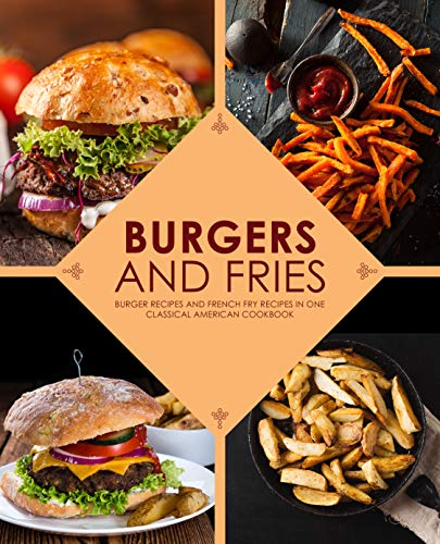 Burgers and Fries: Burger Recipes and French Fry Recipes in One Classical American Cookbook by BookSumo Press