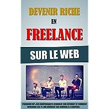 Devenir Riche En Freelance Sur Le Web: Pourquoi 99% Des Indépendants Echouent Sur Internet Et Comment Rejoindre Les 1% Qui Génèrent Des Revenus A 6 Chiffres. (French Edition)