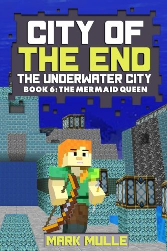 Read Online City of the End: The Underwater City (Book 6): The Mermaid Queen (An Unofficial Minecraft Book for Kids Ages 9 - 12 (Preteen) (Volume 6) ebook