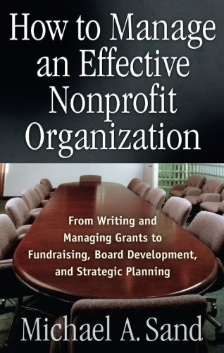 How to Manage an Effective Nonprofit Organization: From Writing an Managing Grants to Fundraising, Board Development, an