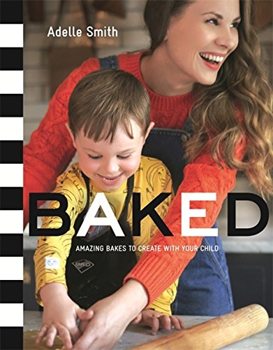 BAKED: Amazing Bakes to Create With Your Child (BKD) by Adelle Smith