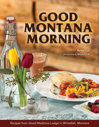 Good Montana Morning: Recipes from Good Medicine Lodge in Whitefish, Montana by Betsy Cox, photography by Megan DiTizio