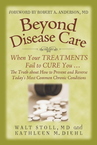 Beyond Disease Care: When Your TREATMENTS Fail to CURE You... The Truth about How to Prevent and Reverse Today's Most Common Chronic Conditions