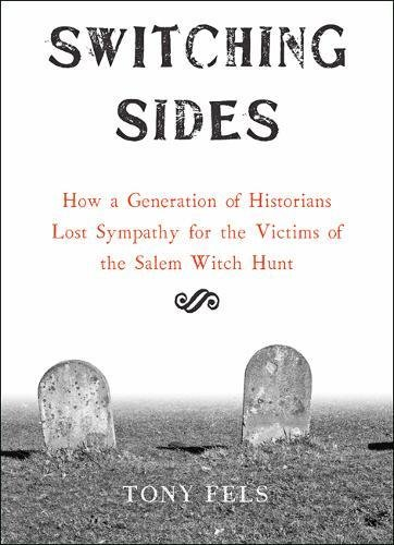 Switching Sides: How a Generation of Historians Lost Sympathy for the Victims of the Salem Witch Hunt (Imports Salem)