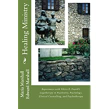 Healing Ministry: Experiences with Viktor E. Frankl's Logotherapy in Psychiatry, Psychology, Clinical Counselling, and Psychotherapy