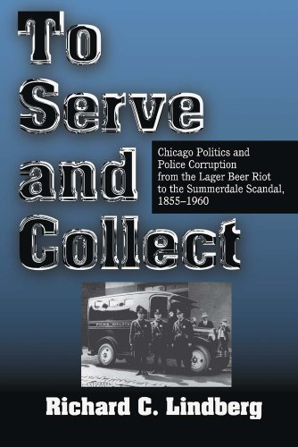 To Serve and Collect: Chicago Politics and Police Corruption from the Lager Beer Riot to the Summerdale Scandal, 1855-1960 by Richard C Lindberg