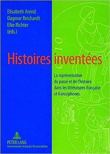 Histoires Inventees: La Representation Du Passe Et de L Histoire Dans Les Litteratures Francaise Et Francophones