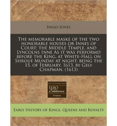 The Memorable Maske of the Two Honorable Houses or Innes of Court; The Middle Temple, and Lyncolns Inne as It Was Performd Before the King, at White-Hall on Shroue Munday at Night; Being the 15. of February. 1613. by Geo: Chapman. (1613) (Paperback) - Common