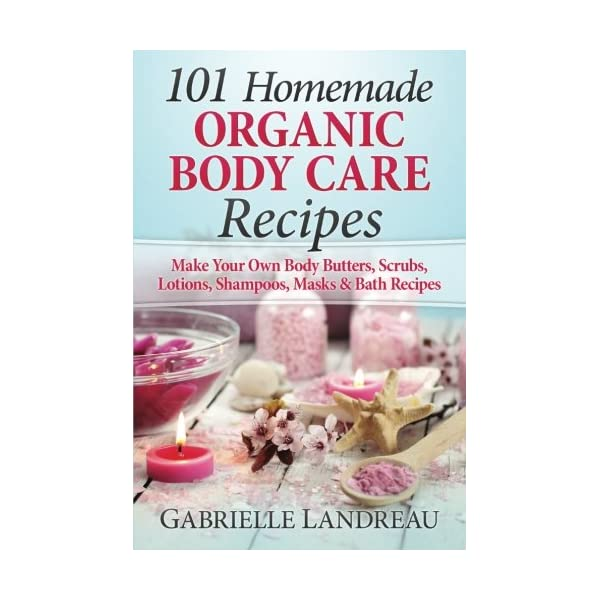 Organic Body Care: 101 Homemade Beauty Products Recipes-Make Your Own Body Butters, Body Scrubs, Lotions, Shampoos, Masks And Bath Recipes (organic … homemade body butter, body care recipes)