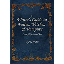 A Writers Guide to the Fairies, Witches, & Vampires From Fairy Tales and Lore
