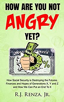How Are You Not Angry Yet: How Social Security is Destroying the Futures, Finances and Hopes of Generations X, Y, and Z How We Can Put an End To it by [Renza Jr., R.J.]