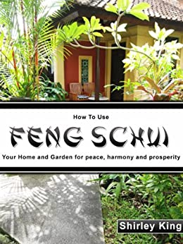 How to Use Feng Shui Your Home and Garden for Peace, Harmony and Prosperity. (Feng Schui Book 2) by [King, Shirley]