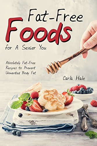 Fat-Free Foods for A Sexier You: Absolutely Fat-Free Recipes to Prevent Unwanted Body Fat by Carla Hale