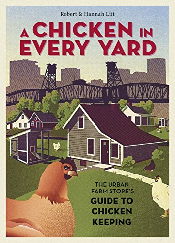 A Chicken in Every Yard: The Urban Farm Store's Guide to Chicken Keeping (Best Chicken Breeds For Kids)