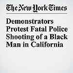 Demonstrators Protest Fatal Police Shooting of a Black Man in California | Niraj Chokshi,Jonah Engel Bromwich